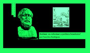 Redimir ou reformar a política brasileira